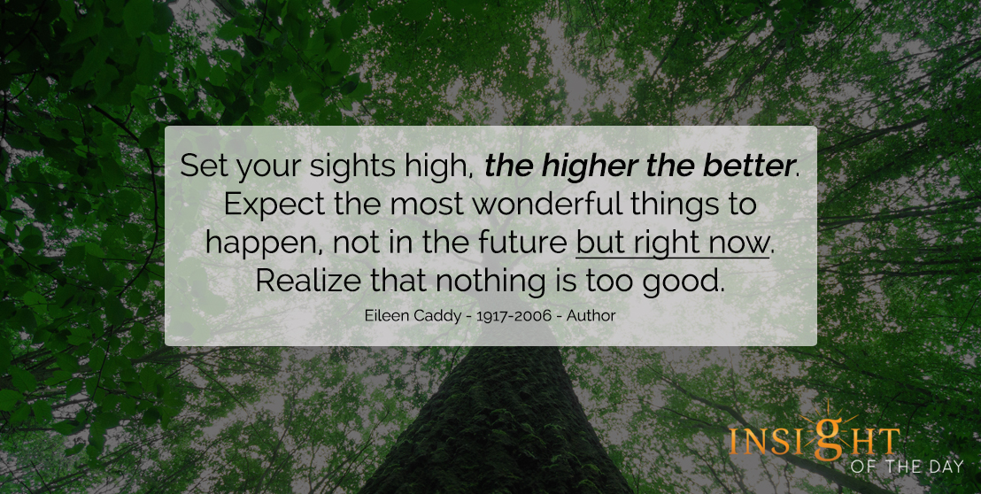 motivational quote: Set your sights high, the higher the better. Expect the most wonderful things to happen, not in the future but right now. Realize that nothing is too good. - Eileen Caddy - 1917-2006 - Author