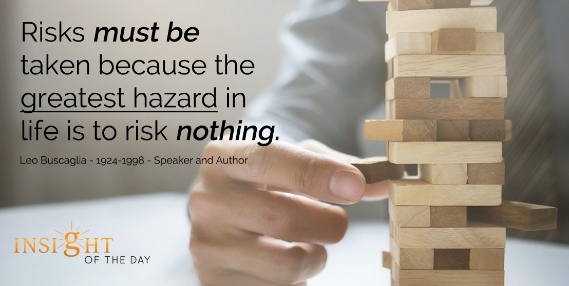 motivational quote: Risks must be taken because the greatest hazard in life is to risk nothing. - Leo Buscaglia - 1924-1998 - Speaker and Author