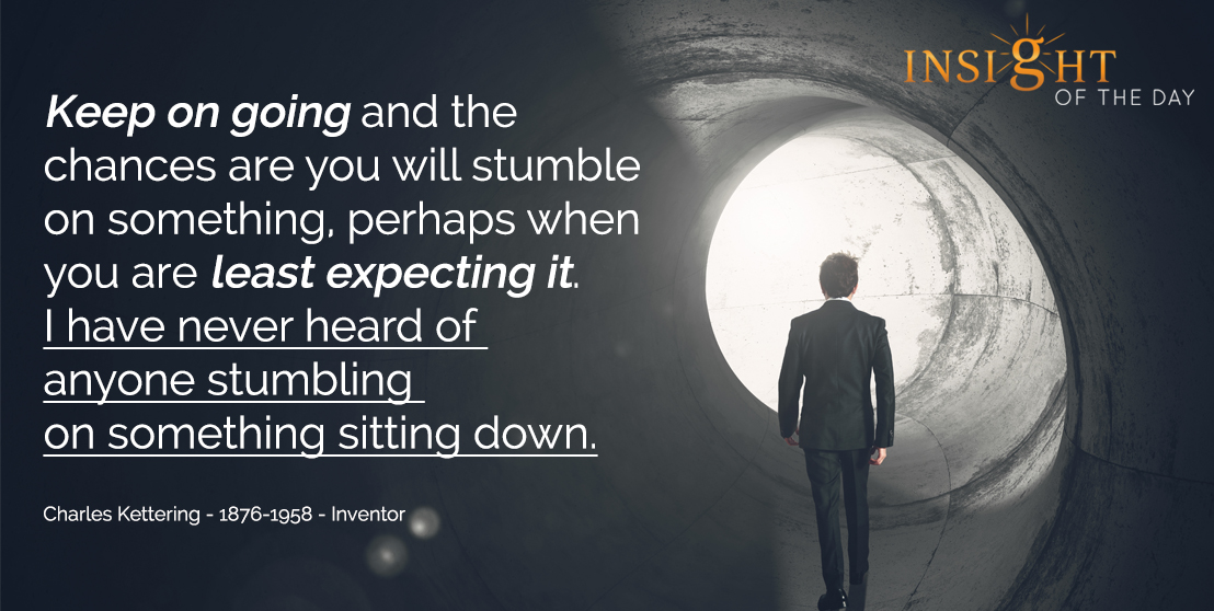 motivational quote: Keep on going and the chances are you will stumble on something, perhaps when you are least expecting it. I have never heard of anyone stumbling on something sitting down. - Charles Kettering - 1876-1958 - Inventor