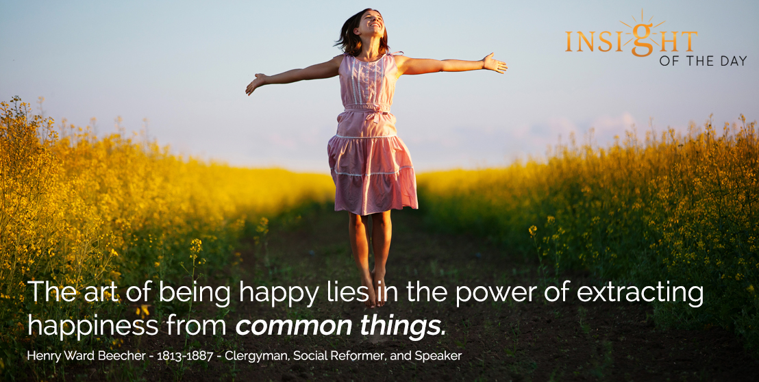 motivational quote: The art of being happy lies in the power of extracting happiness from common things. - Henry Ward Beecher - 1813-1887 - Clergyman, Social Reformer, and Speaker