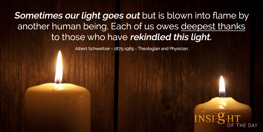 motivational quote: Sometimes our light goes out but is blown into flame by another human being. Each of us owes deepest thanks to those who have rekindled this light. - Albert Schweitzer - 1875-1965 - Theologian and Physician