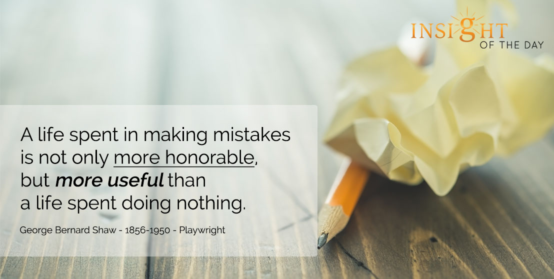 motivational quote: A life spent in making mistakes is not only more honorable, but more useful than a life spent doing nothing. - George Bernard Shaw - 1856-1950 - Playwright