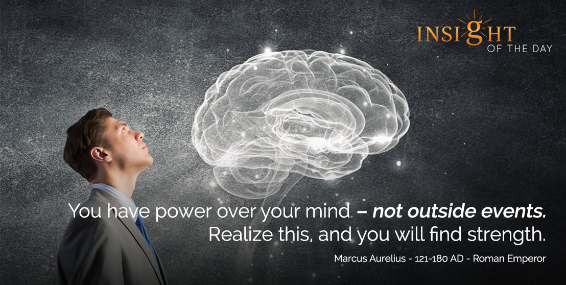 motivational quote: You have power over your mind – not outside events. Realize this, and you will find strength. - Marcus Aurelius - 121-180 AD - Roman Emperor