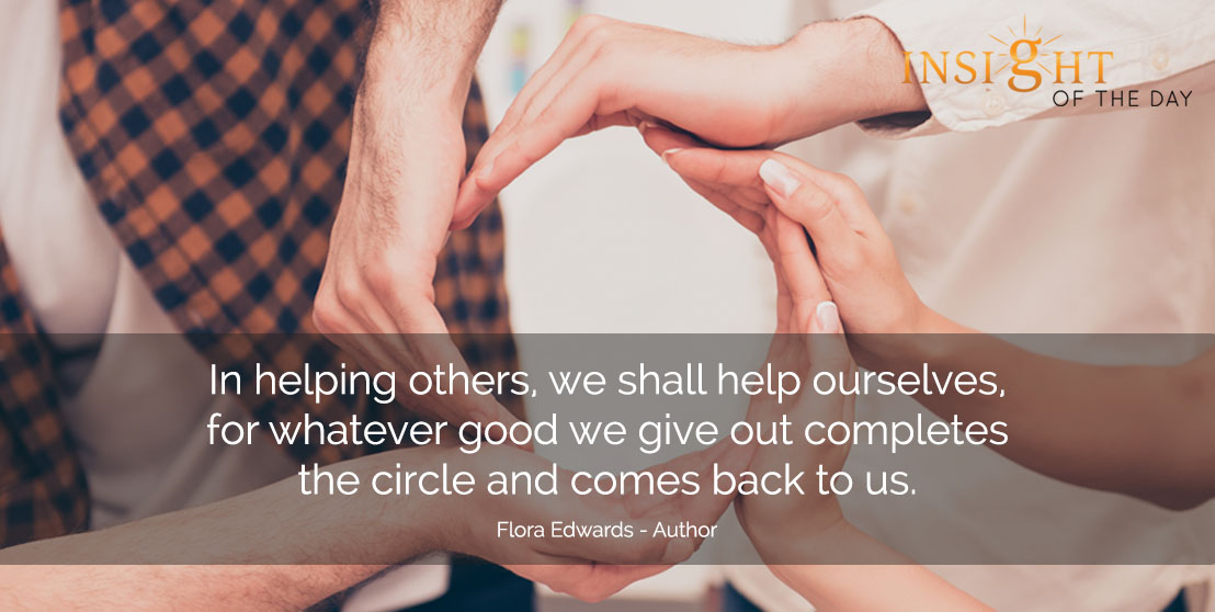 motivational quote: In helping others, we shall help ourselves, for whatever good we give out completes the circle and comes back to us. - Flora Edwards - Author