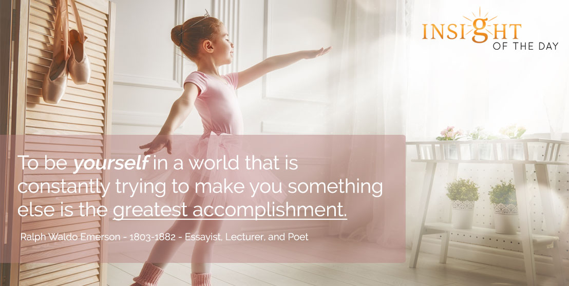 motivational quote: To be yourself in a world that is constantly trying to make you something else is the greatest accomplishment. - Ralph Waldo Emerson - 1803-1882 - Essayist, Lecturer, and Poet