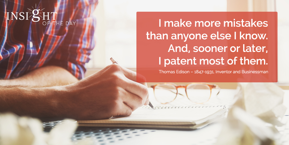 motivational quote: I make more mistakes than anyone else I know. And, sooner or later, I patent most of them. - Thomas Edison – 1847-1931, Inventor and Businessman