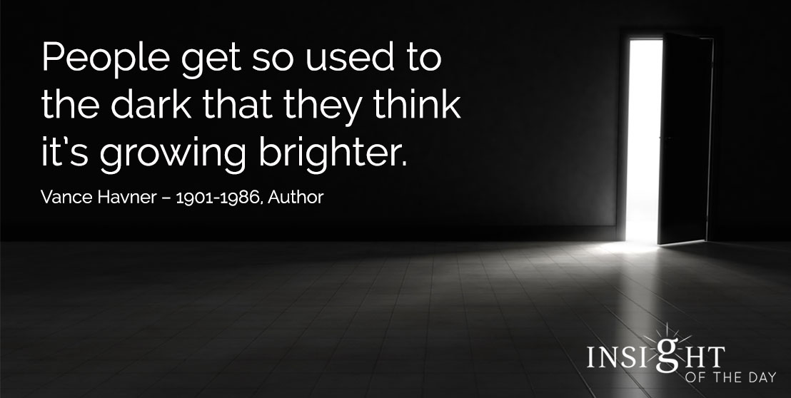 motivational quote: People get so used to the dark that they think it's growing brighter. - Vance Havner – 1901-1986, Author