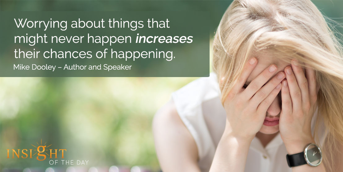 motivational quote: Worrying about things that might never happen increases their chances of happening. - Mike Dooley – Author and Speaker