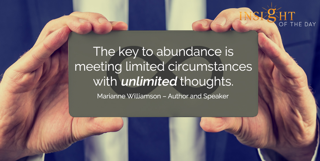 motivational quote: The key to abundance is meeting limited circumstances with unlimited thoughts. - Marianne Williamson – Author and Speaker