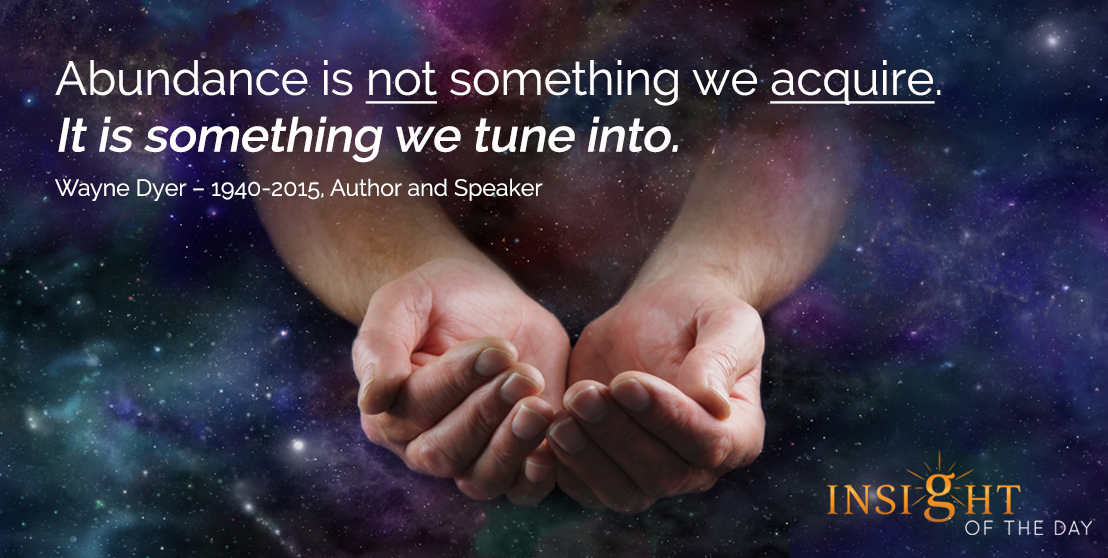 motivational quote: Abundance is not something we acquire. It is something we tune into. - Wayne Dyer – 1940-2015, Author and Speaker