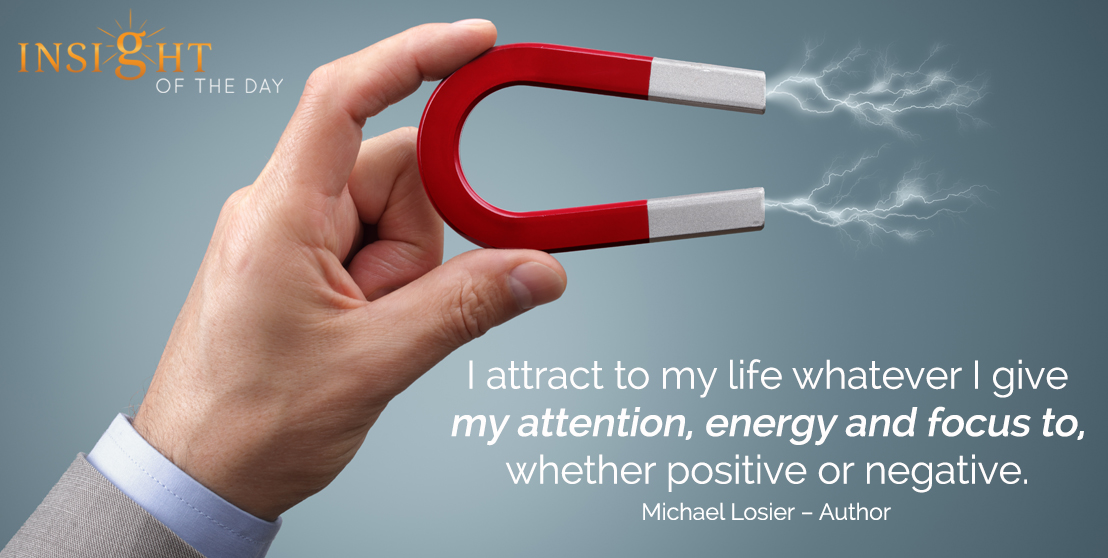 motivational quote: I attract to my life whatever I give my attention, energy and focus to, whether positive or negative. - Michael Losier – Author