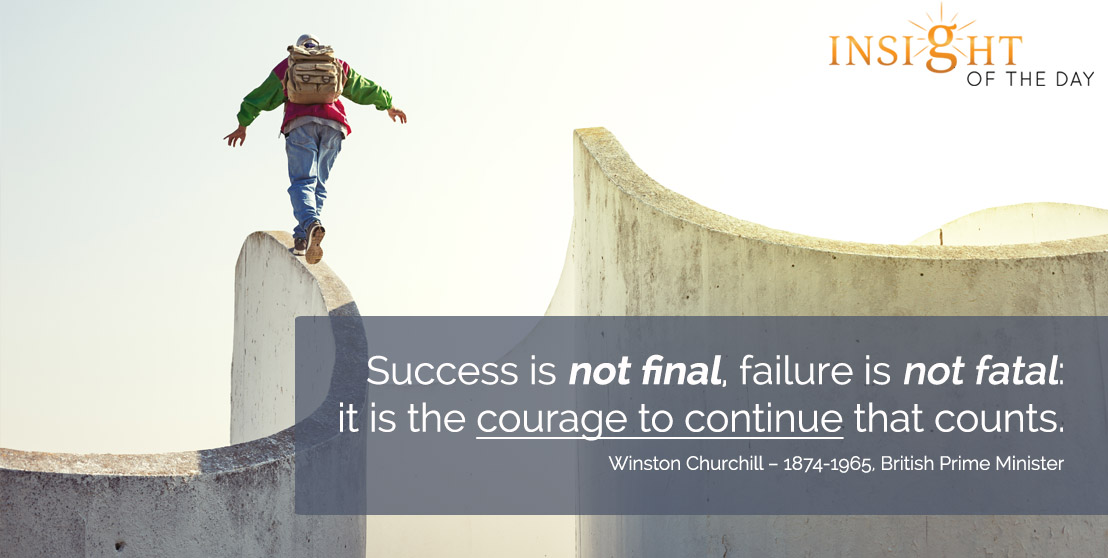 motivational quote: Success is not final, failure is not fatal: it is the courage to continue that counts. - Winston Churchill – 1874-1965, British Prime Minister