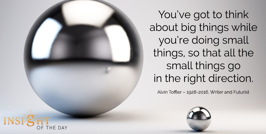 motivational quote: You've got to think about big things while you're doing small things, so that all the small things go in the right direction. - Alvin Toffler – 1928-2016, Writer and Futurist