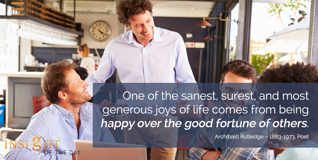 motivational quote: One of the sanest, surest, and most generous joys of life comes from being happy over the good fortune of others. - Archibald Rutledge – 1883-1973, Poet