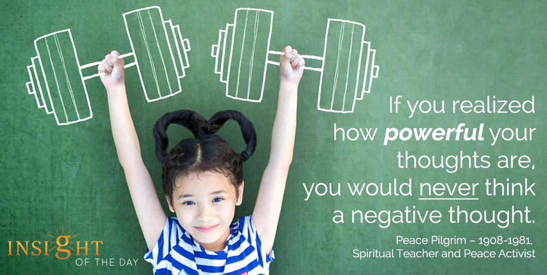 motivational quote: If you realized how powerful your thoughts are, you would never think a negative thought. - Peace Pilgrim – 1908-1981, Spiritual Teacher and Peace Activist