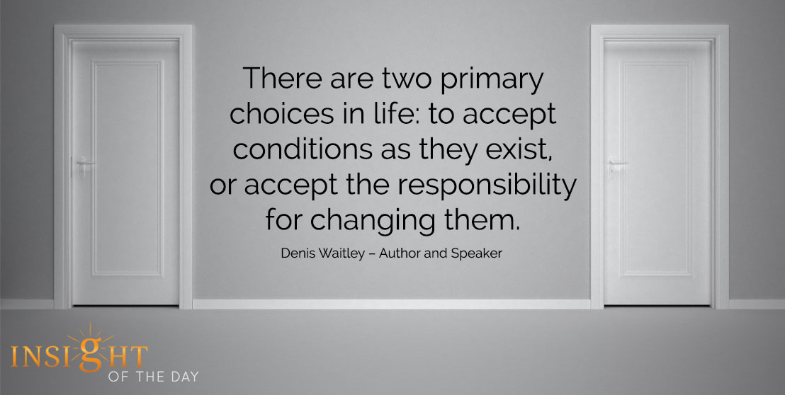 motivational quote: There are two primary choices in life: to accept conditions as they exist, or accept the responsibility for changing them. - Denis Waitley – Author and Speaker