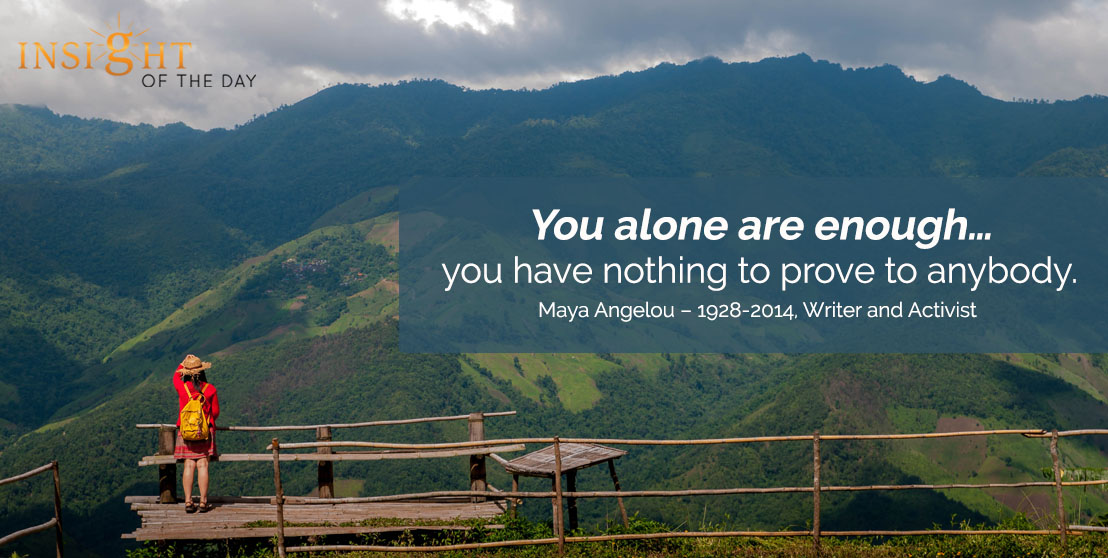 motivational quote: You alone are enough … you have nothing to prove to anybody. - Maya Angelou – 1928-2014, Writer and Activist