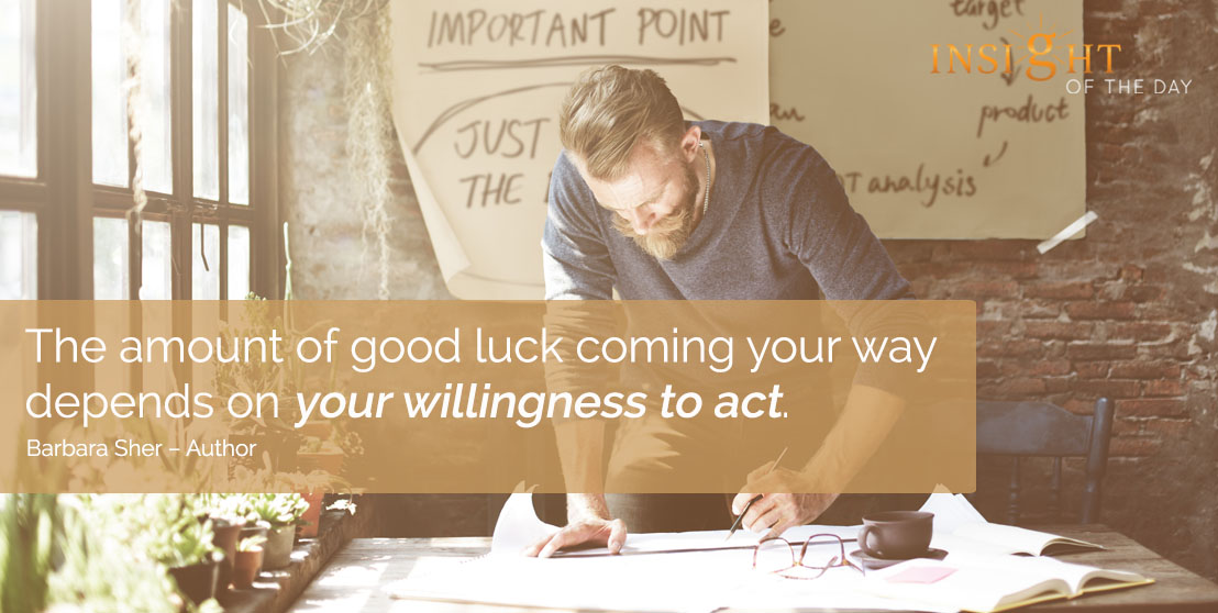 motivational quote: The amount of good luck coming your way depends on your willingness to act. - Barbara Sher – Author