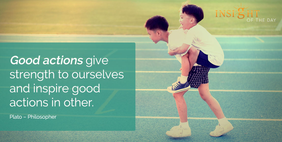 motivational quote: Good actions give strength to ourselves and inspire good actions in other. - Plato – Philosopher