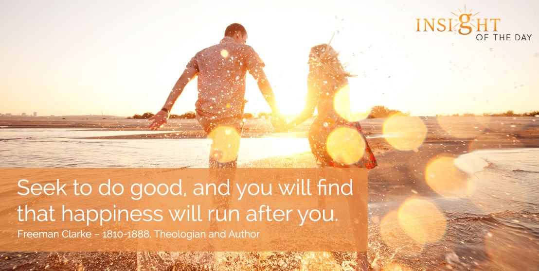 motivational quote: Seek to do good, and you will find that happiness will run after you. - Freeman Clarke – 1810-1888, Theologian and Author