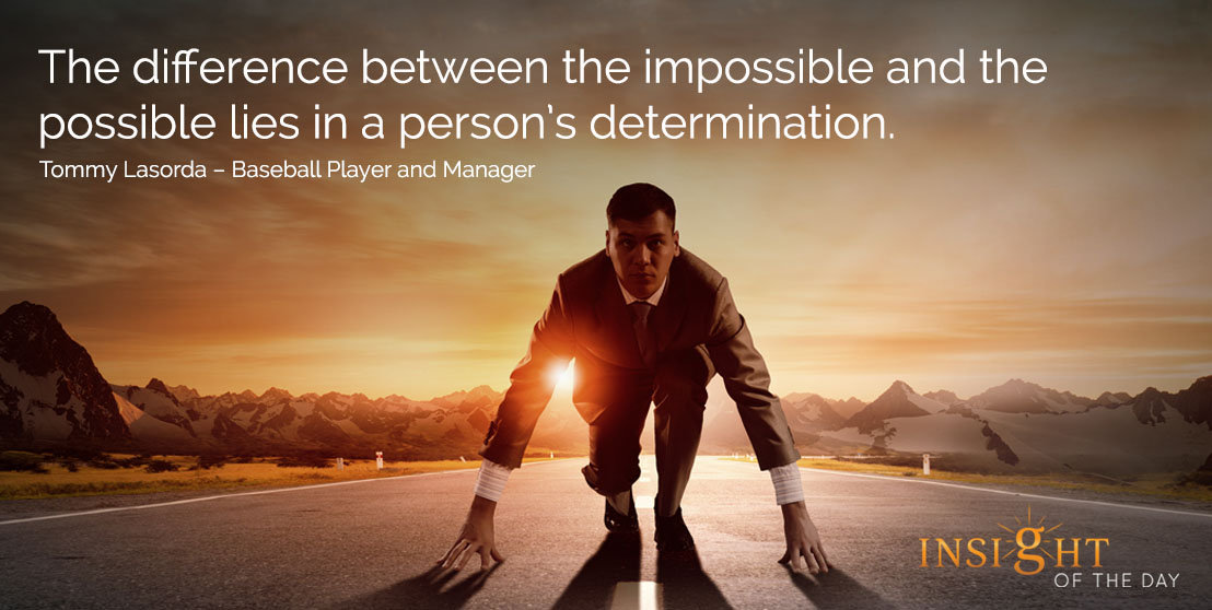 motivational quote: The difference between the impossible and the possible lies in a person's determination. - Tommy Lasorda – Baseball Player and Manager