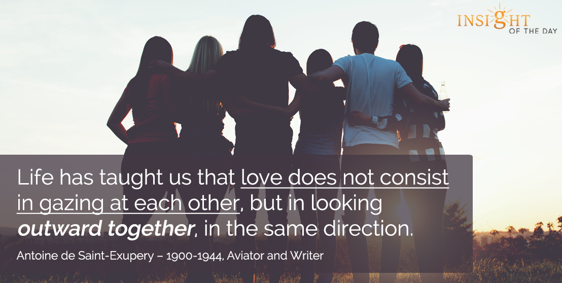 motivational quote: Life has taught us that love does not consist in gazing at each other, but in looking outward together, in the same direction. - Antoine de Saint-Exupery – 1900-1944, Aviator and Writer