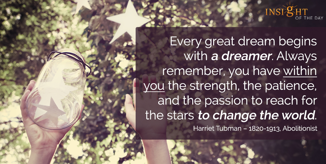 motivational quote: Every great dream begins with a dreamer. Always remember, you have within you the strength, the patience, and the passion to reach for the stars to change the world. - Harriet Tubman – 1820-1913, Abolitionist