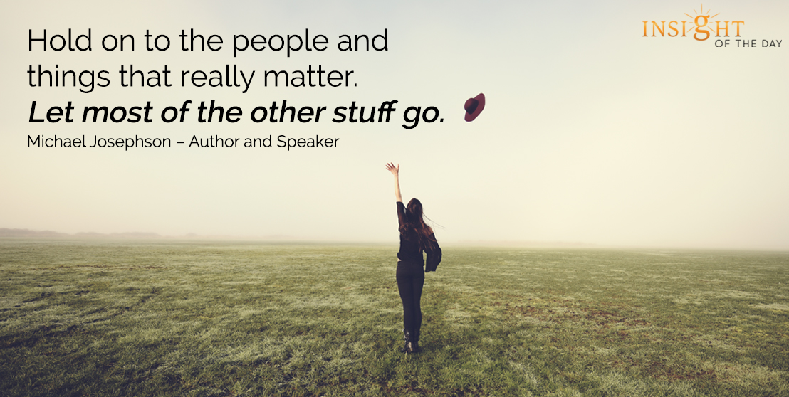 motivational quote: Hold on to the people and things that really matter. Let most of the other stuff go. - Michael Josephson – Author and Speaker