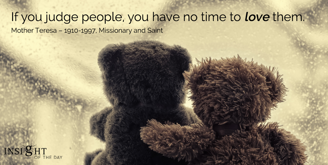 motivational quote: If you judge people, you have no time to love them. - Mother Teresa – 1910-1997, Missionary and Saint