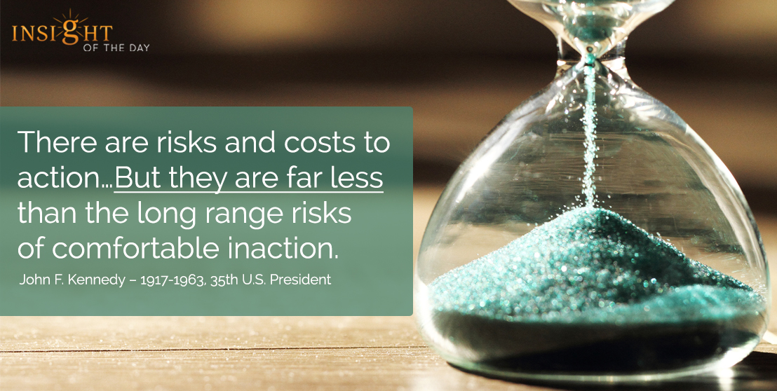 motivational quote: There are risks and costs to action…But they are far less than the long range risks of comfortable inaction. - John F. Kennedy – 1917-1963, 35th U.S. President