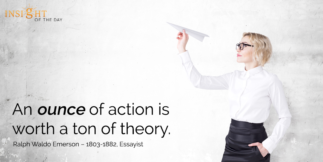 motivational quote: An ounce of action is worth a ton of theory. - Ralph Waldo Emerson – 1803-1882, Essayist