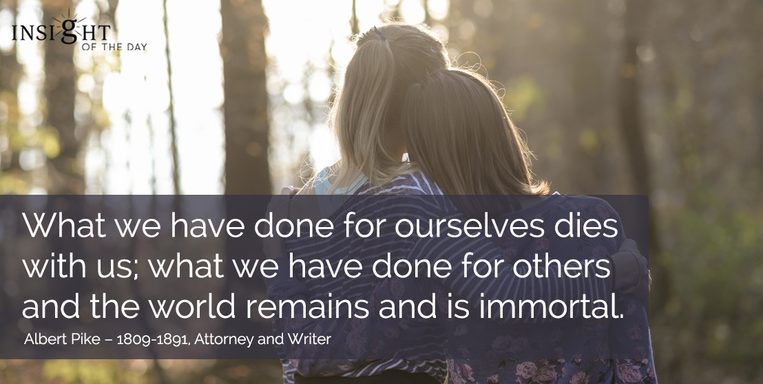 motivational quote: What we have done for ourselves dies with us; what we have done for others and the world remains and is immortal. - Albert Pike – 1809-1891, Attorney and Writer