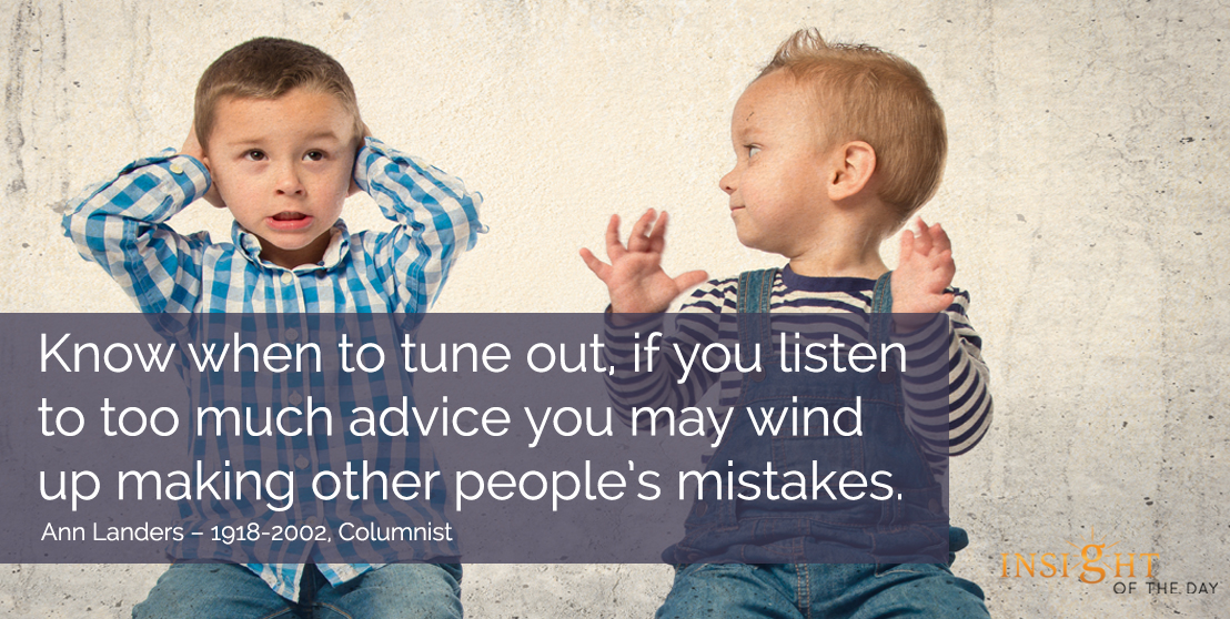 motivational quote: Know when to tune out, if you listen to too much advice you may wind up making other people's mistakes. - Ann Landers – 1918-2002, Columnist