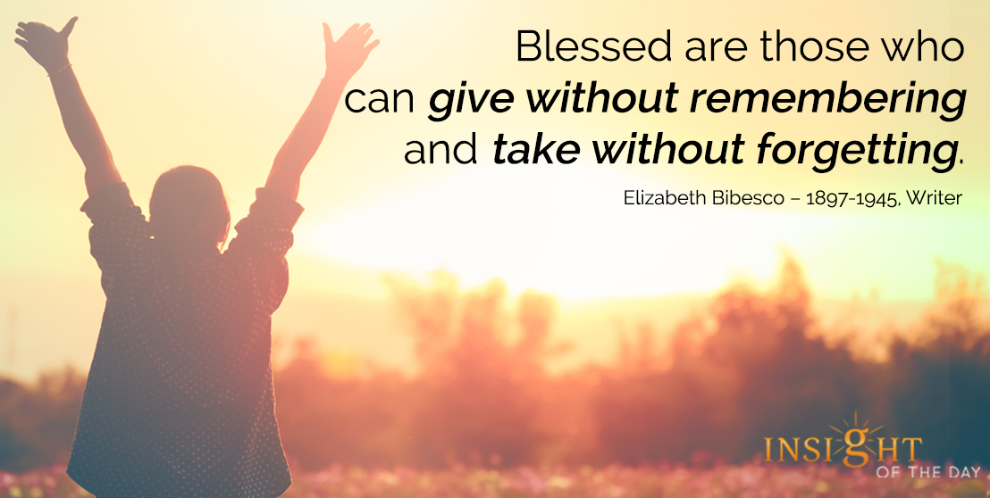 motivational quote: Blessed are those who can give without remembering and take without forgetting. - Elizabeth Bibesco – 1897-1945, Writer