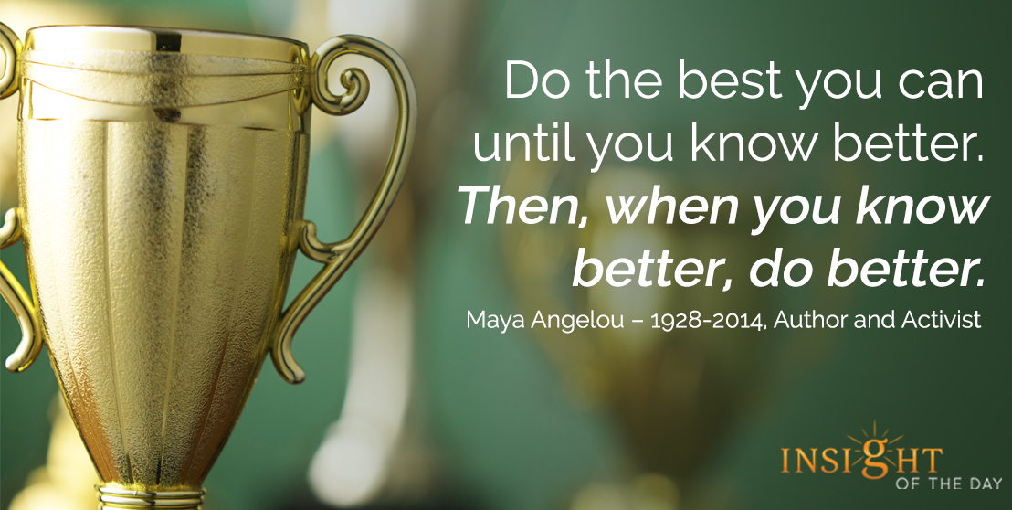 motivational quote: Do the best you can until you know better. Then, when you know better, do better. - Maya Angelou – 1928-2014, Author and Activist