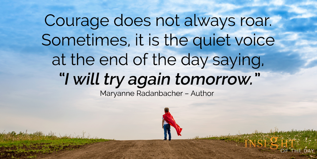 motivational quote: Courage does not always roar. Sometimes, it is the quiet voice at the end of the day saying, 'I will try again tomorrow.' - Maryanne Radanbacher – Author