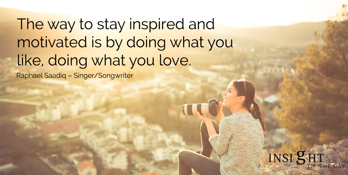 motivational quote: The way to stay inspired and motivated is by doing what you like, doing what you love. - Raphael Saadiq – Singer/Songwriter