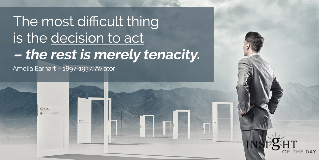 motivational quote: The most difficult thing is the decision to act – the rest is merely tenacity. - Amelia Earhart – 1897-1937, Aviator