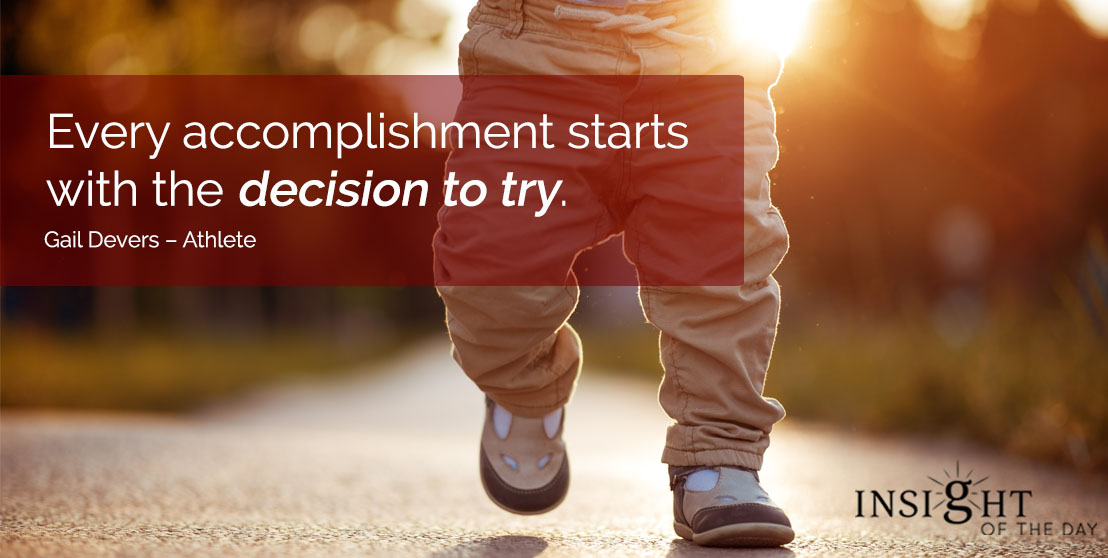 motivational quote: Every accomplishment starts with the decision to try. - Gail Devers – Athlete