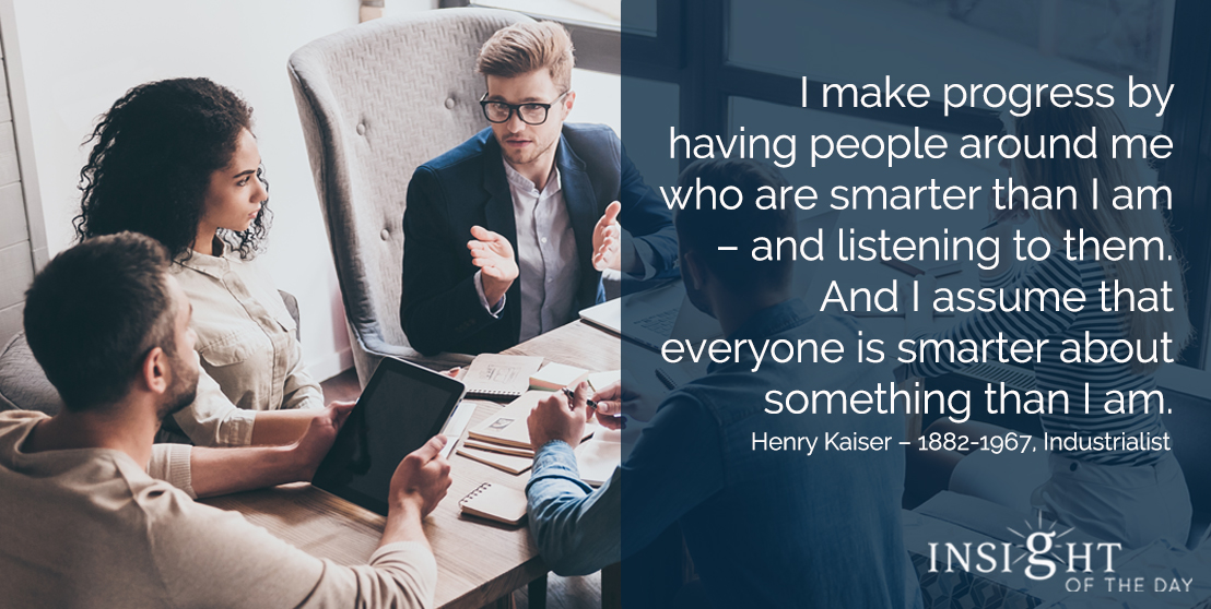 motivational quote: I make progress by having people around me who are smarter than I am – and listening to them. And I assume that everyone is smarter about something than I am. - Henry Kaiser – 1882-1967, Industrialist