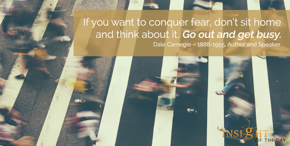 motivational quote: If you want to conquer fear, don't sit home and think about it. Go out and get busy. - Dale Carnegie – 1888-1955, Author and Speaker