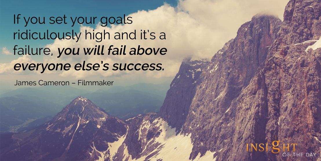 motivational quote: If you set your goals ridiculously high and it's a failure, you will fail above everyone else's success. - James Cameron – Filmmaker