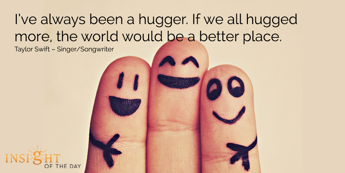 motivational quote: I've always been a hugger. If we all hugged more, the world would be a better place. - Taylor Swift – Singer/Songwriter
