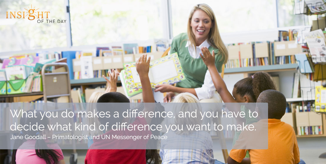 motivational quote: What you do makes a difference, and you have to decide what kind of difference you want to make. - Jane Goodall – Primatologist and UN Messenger of Peace