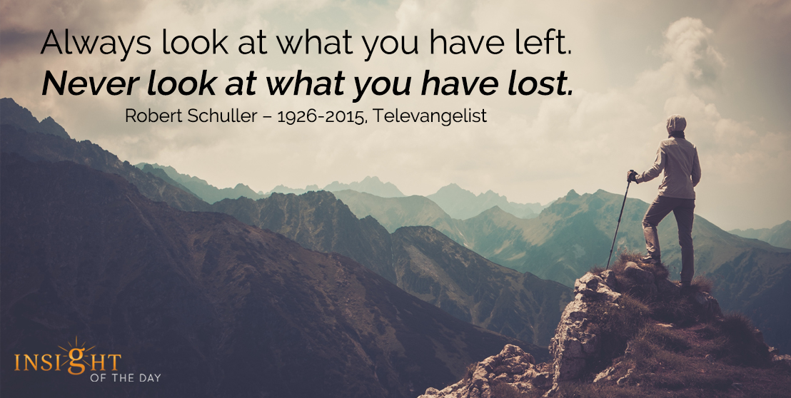 motivational quote: Always look at what you have left. Never look at what you have lost. - Robert Schuller – 1926-2015, Televangelist