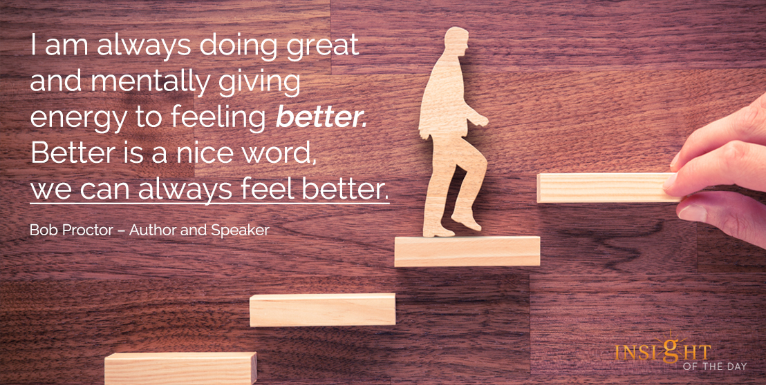 motivational quote: I am always doing great and mentally giving energy to feeling better. Better is a nice word, we can always feel better. - Bob Proctor – Author and Speaker