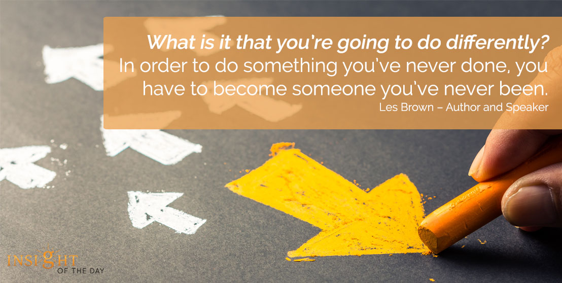motivational quote: What is it that you're going to do differently? In order to do something you've never done, you have to become someone you've never been. - Les Brown – Author and Speaker