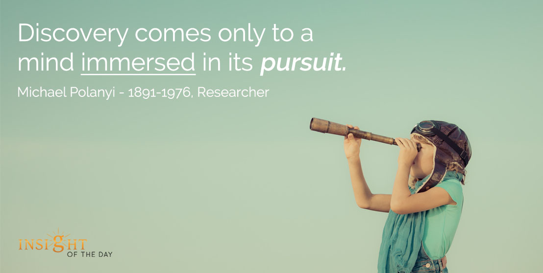 motivational quote: Discovery comes only to a mind immersed in its pursuit. - Michael Polanyi - 1891-1976, Researcher