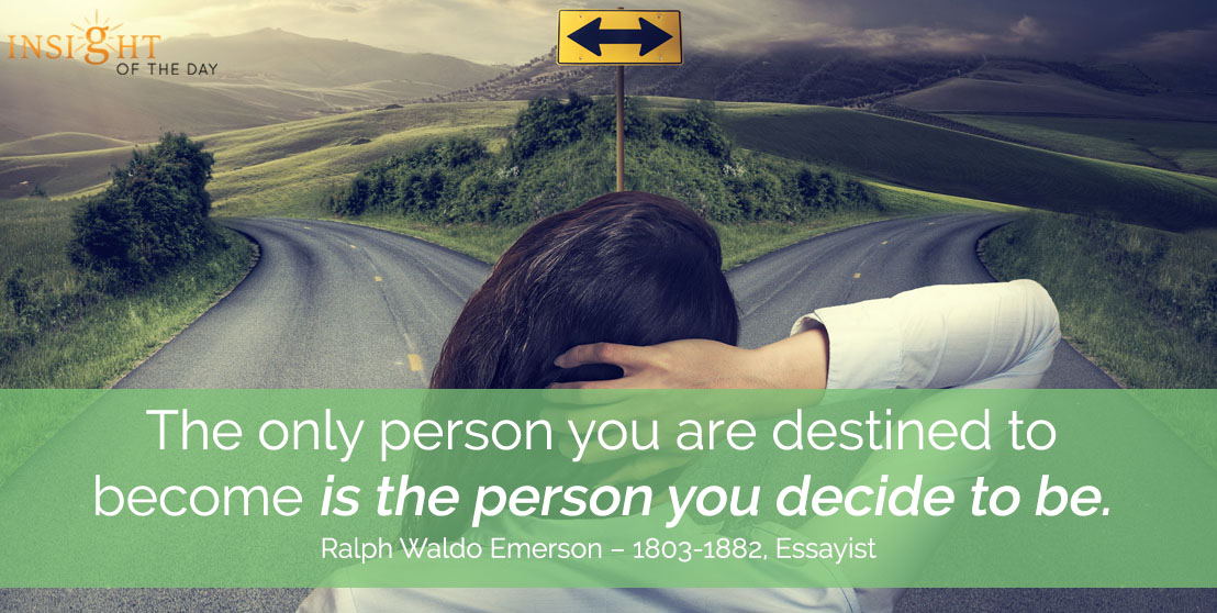 motivational quote: The only person you are destined to become is the person you decide to be. - Ralph Waldo Emerson – 1803-1882, Essayist