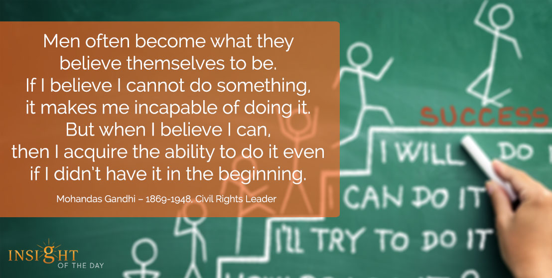 motivational quote: Men often become what they believe themselves to be. If I believe I cannot do something, it makes me incapable of doing it. But when I believe I can, then I acquire the ability to do it even if I didn't have it in the beginning. - Mohandas Gandhi – 1869-1948, Civil Rights Leader